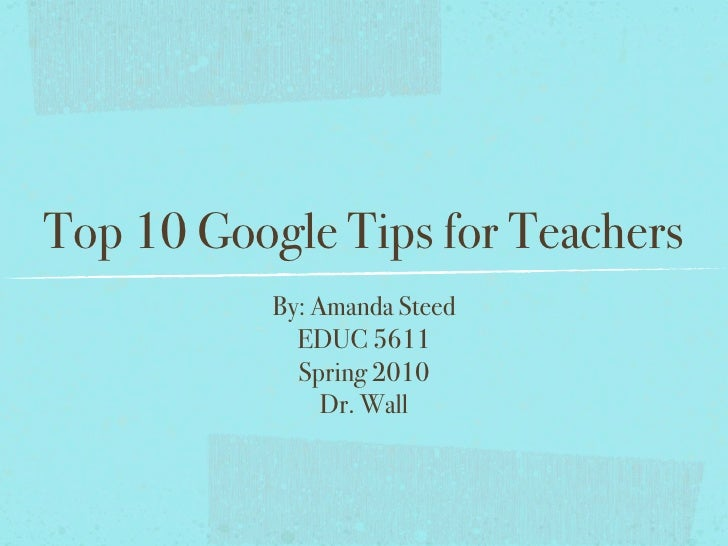 Top 10 Google Tips for Teachers            By: Amanda Steed              EDUC 5611              Spring 2010               ...