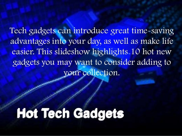 Tech gadgets can introduce great time-savingadvantages into your day, as well as make life easier. This slideshow highligh...
