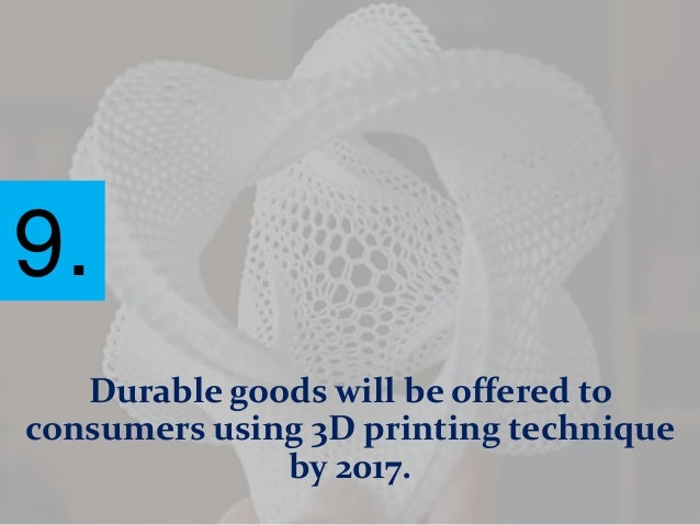 9. Durable goods will be offered to consumers using 3D printing technique by 2017.