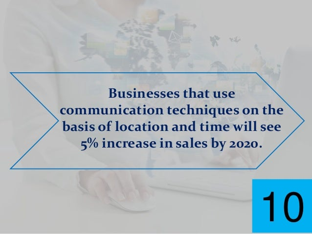 Businesses that use communication techniques on the basis of location and time will see 5% increase in sales by 2020. 10