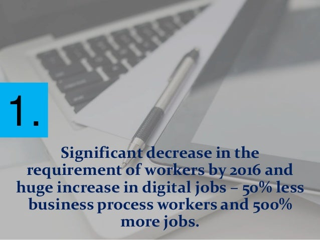 Significant decrease in the requirement of workers by 2016 and huge increase in digital jobs – 50% less business process w...