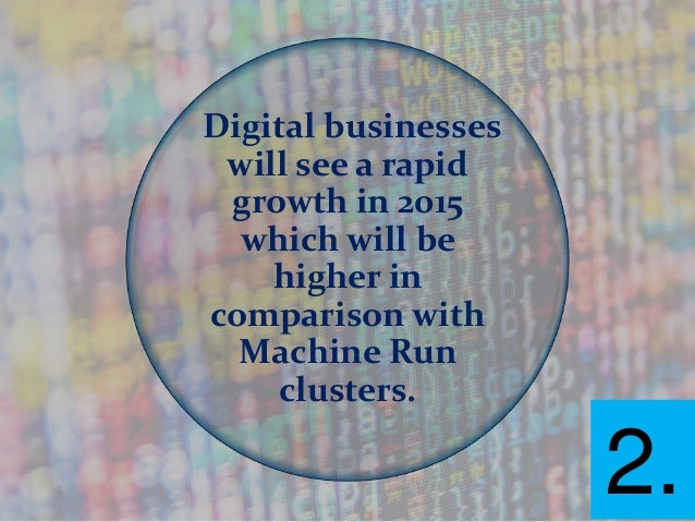 Digital businesses will see a rapid growth in 2015 which will be higher in comparison with Machine Run clusters. 2.