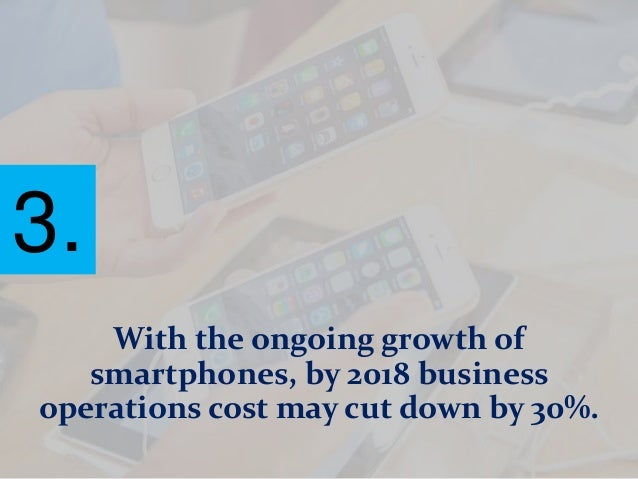 With the ongoing growth of smartphones, by 2018 business operations cost may cut down by 30%. 3.