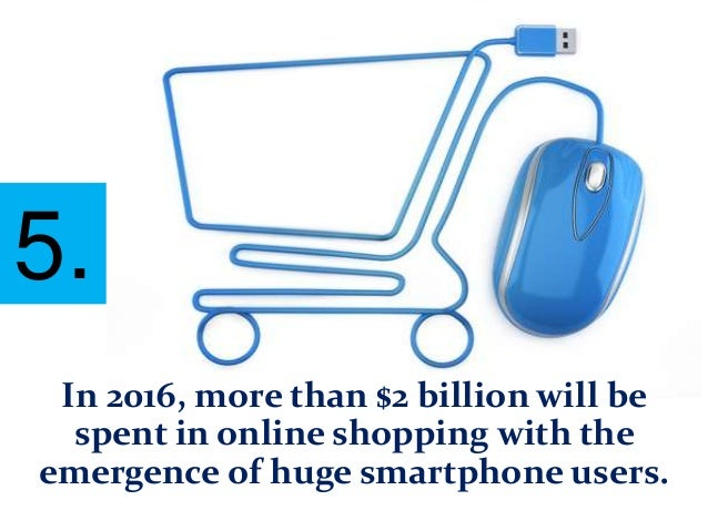 5. In 2016, more than $2 billion will be spent in online shopping with the emergence of huge smartphone users.