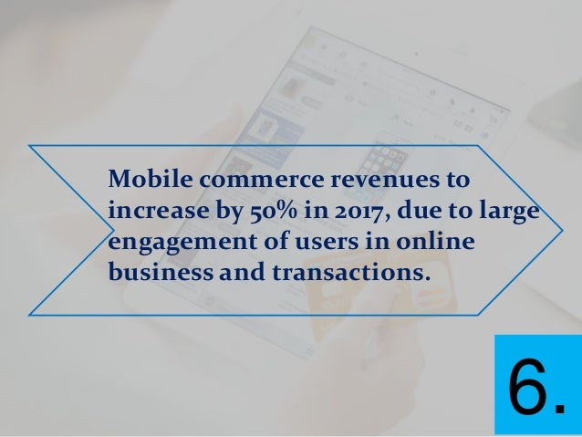Mobile commerce revenues to increase by 50% in 2017, due to large engagement of users in online business and transactions....