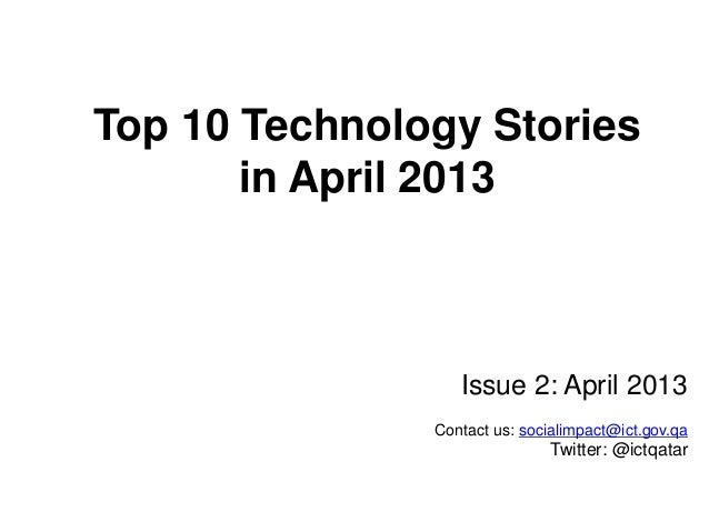 Top 10 Technology Stories in April 2013  Issue 2: April 2013 Contact us: socialimpact@ict.gov.qa  Twitter: @ictqatar