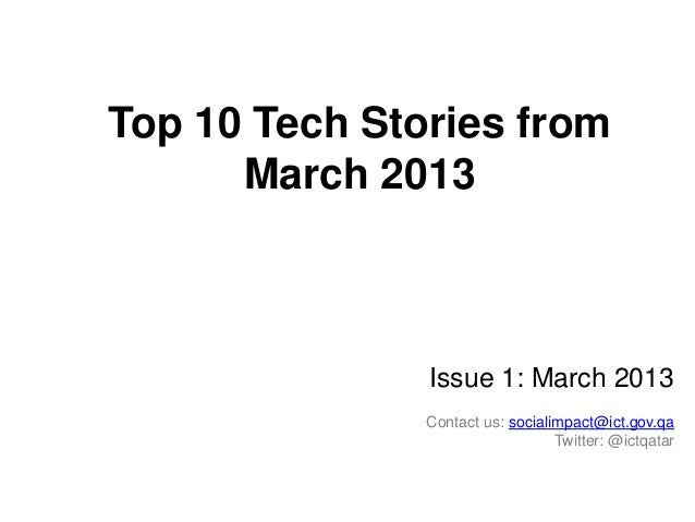 Top 10 Tech Stories from March 2013  Issue 1: March 2013 Contact us: socialimpact@ict.gov.qa Twitter: @ictqatar