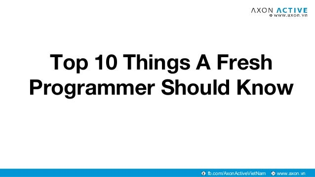www.axon.vnfb.com/AxonActiveVietNam Top 10 Things A Fresh Programmer Should Know