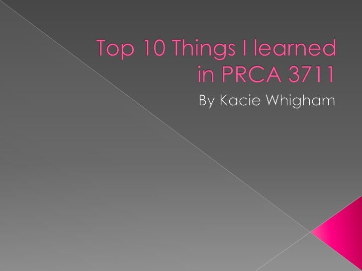 Top 10 Things I learned in PRCA 3711<br />By KacieWhigham<br />