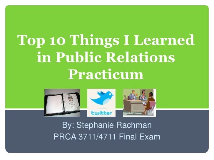 Top 10 Things I Learned in Public Relations Practicum<br />By: Stephanie Rachman<br />PRCA 3711/4711 Final Exam<br />