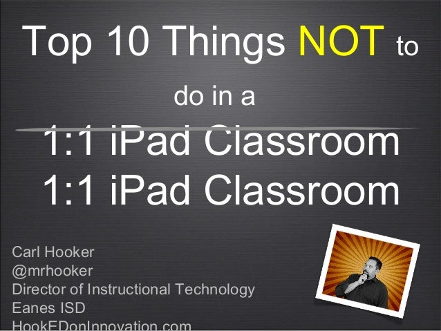 Top 10 Things NOT to do in a 1:1 iPad Classroom 1:1 iPad Classroom Carl Hooker @mrhooker Director of Instructional Technol...