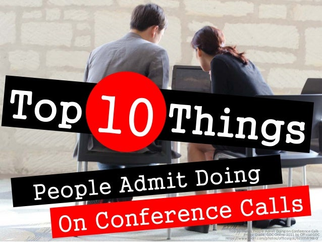 Top 10 Things People Admit Doing on Conference Calls  Image Credit: GDC Online 2011 by Official GDC  https://www.flickr.co...