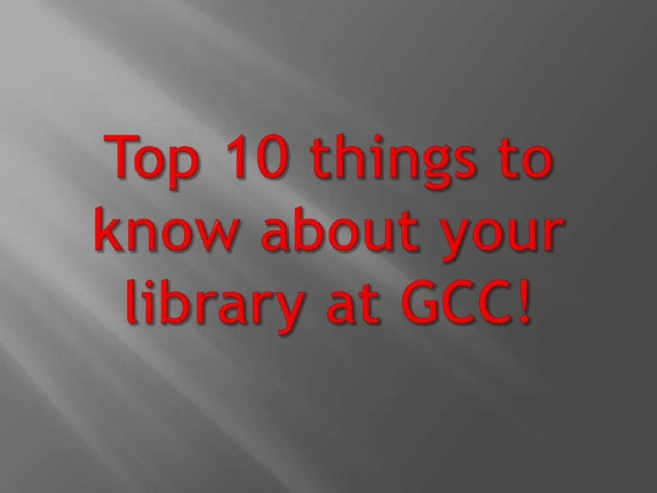 Top 10 things to know about your library at GCC! <br />