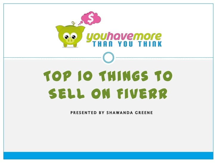 Top 10 Things to Sell on Fiverr   PRESENTED BY SHAWANDA GREENE