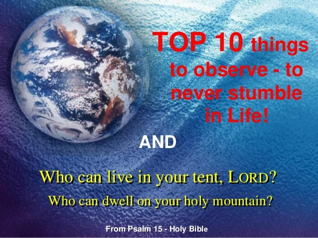 Who can live in your tent, LORD? Who can dwell on your holy mountain? TOP 10 things to observe - to never stumble in Life!...