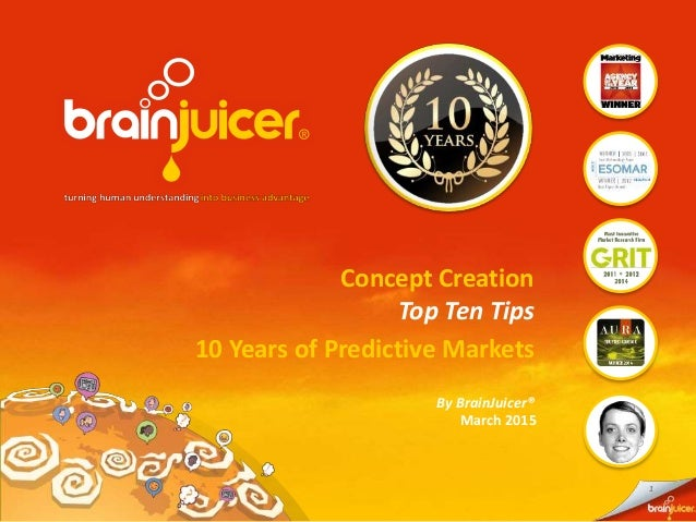 1 Concept Creation Top Ten Tips 10 Years of Predictive Markets March 2015 By BrainJuicer®