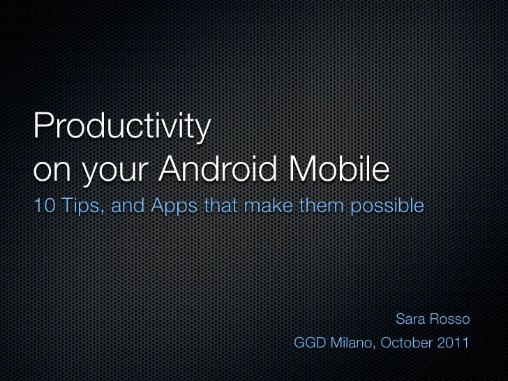 Productivityon your Android Mobile10 Tips, and Apps that make them possible                                        Sara Ro...