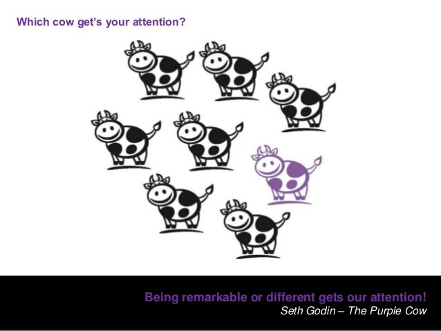 Being remarkable or different gets our attention!Seth Godin – The Purple CowWhich cow get's your attention?