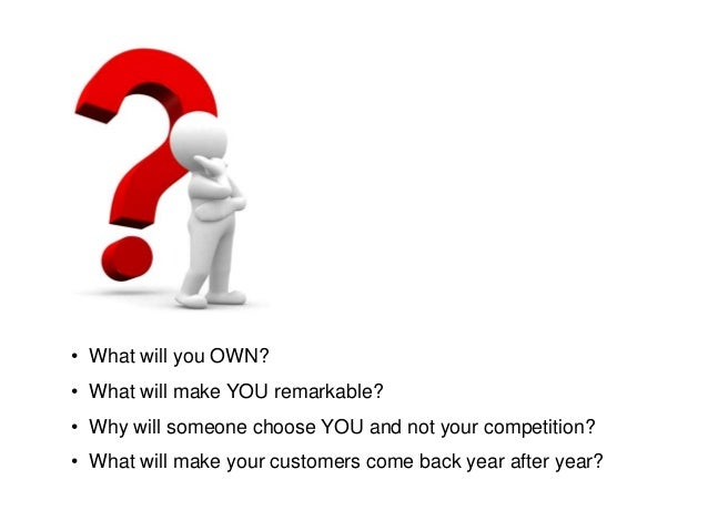 • What will you OWN?• What will make YOU remarkable?• Why will someone choose YOU and not your competition?• What will mak...