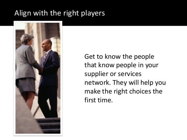 Align with the right playersGet to know the peoplethat know people in yoursupplier or servicesnetwork. They will help youm...