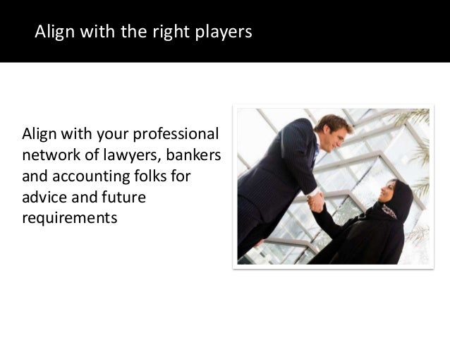 Align with the right playersAlign with your professionalnetwork of lawyers, bankersand accounting folks foradvice and futu...