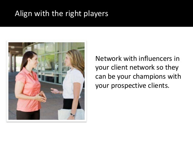 Align with the right playersNetwork with influencers inyour client network so theycan be your champions withyour prospecti...