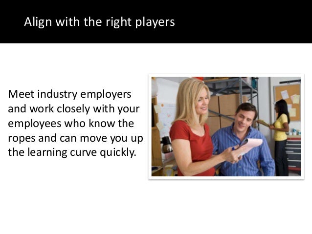 Align with the right playersMeet industry employersand work closely with youremployees who know theropes and can move you ...
