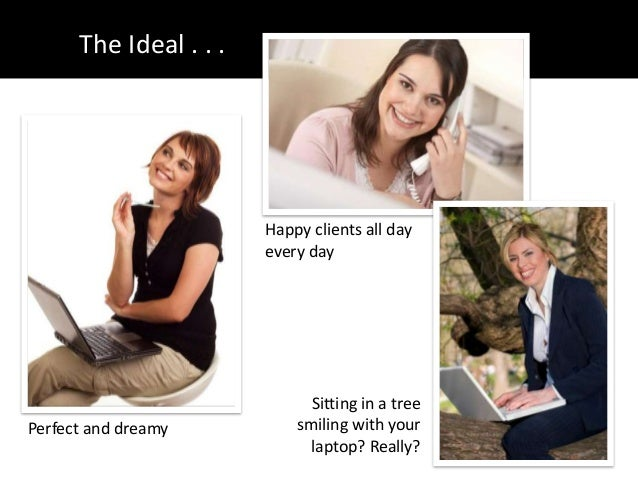 The Ideal . . .Perfect and dreamyHappy clients all dayevery daySitting in a treesmiling with yourlaptop? Really?
