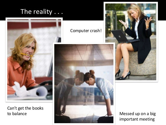 The reality . . .Can't get the booksto balance Messed up on a bigimportant meetingComputer crash!