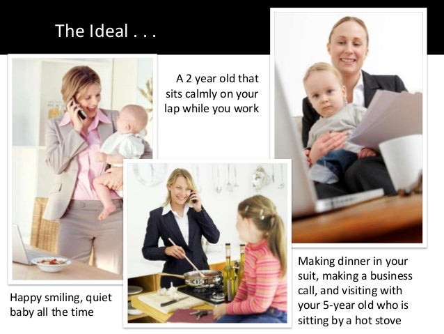 The Ideal . . .Happy smiling, quietbaby all the timeA 2 year old thatsits calmly on yourlap while you workMaking dinner in...