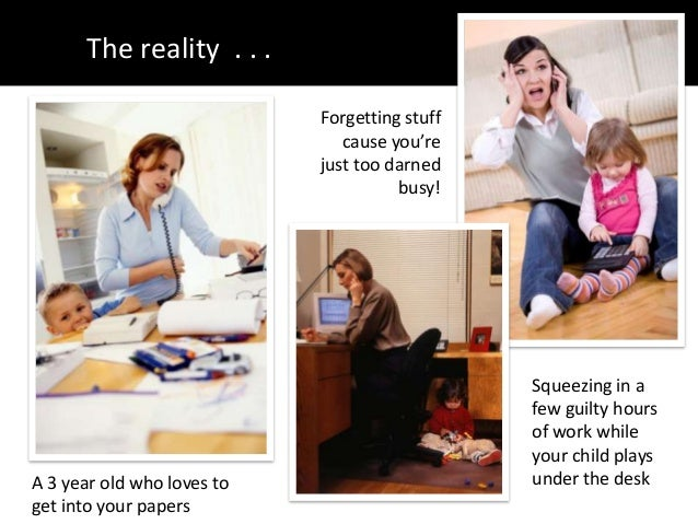 The reality . . .A 3 year old who loves toget into your papersSqueezing in afew guilty hoursof work whileyour child playsu...