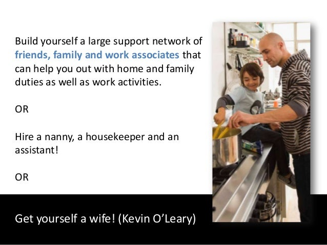Build yourself a large support network offriends, family and work associates thatcan help you out with home and familyduti...