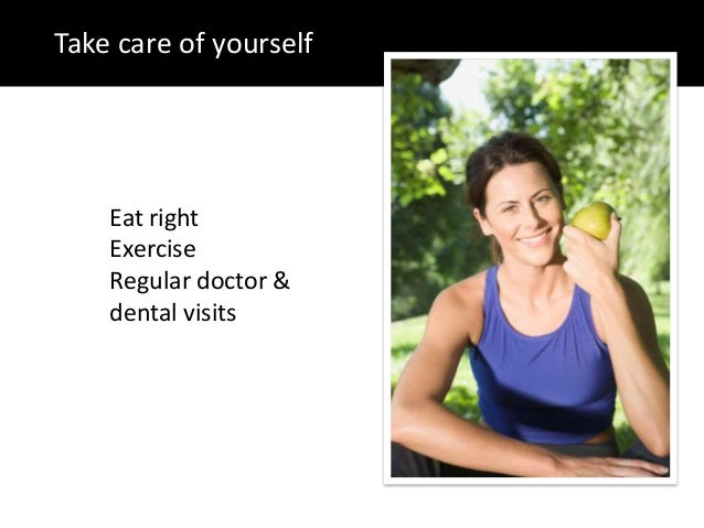 Take care of yourselfEat rightExerciseRegular doctor &dental visits
