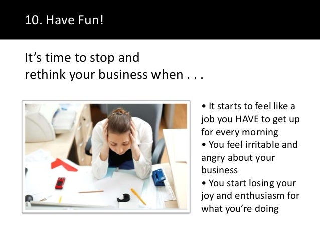 10. Have Fun!• It starts to feel like ajob you HAVE to get upfor every morning• You feel irritable andangry about yourbusi...