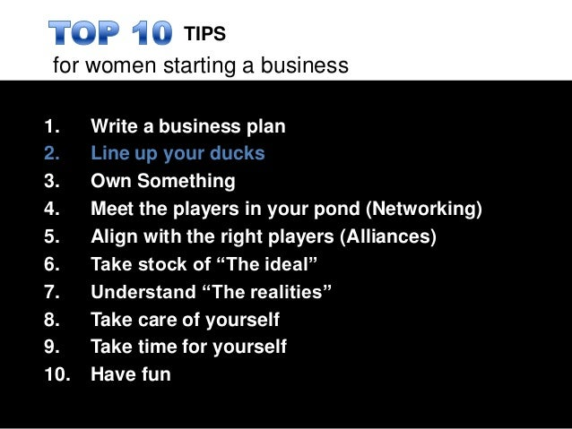 for women starting a business1. Write a business plan2. Line up your ducks3. Own Something4. Meet the players in your pond...