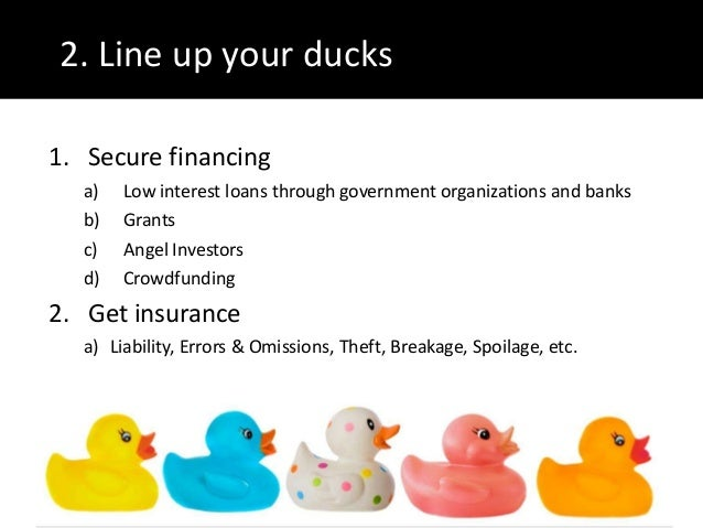 2. Line up your ducks1. Secure financinga) Low interest loans through government organizations and banksb) Grantsc) Angel ...