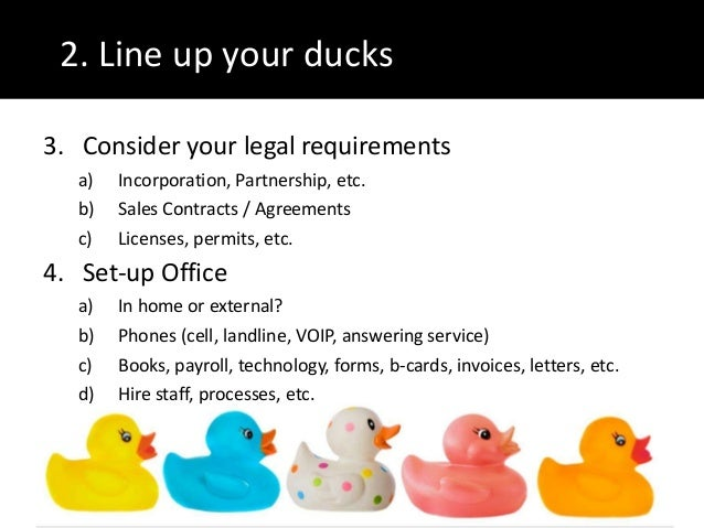 2. Line up your ducks3. Consider your legal requirementsa) Incorporation, Partnership, etc.b) Sales Contracts / Agreements...