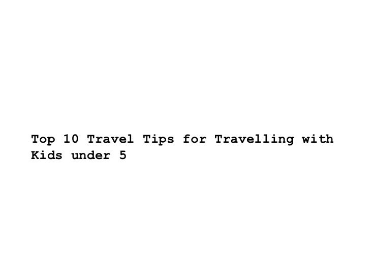 Top 10 Travel Tips for Travelling with Kids under 5