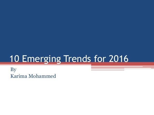 10 Emerging Trends for 2016 By Karima Mohammed