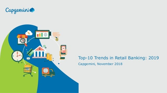 Top-10 Trends in Retail Banking: 2019 Capgemini, November 2018