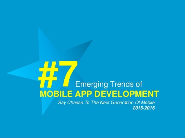 Emerging Trends of MOBILE APP DEVELOPMENT #7Say Cheese To The Next Generation Of Mobile 2015-2016