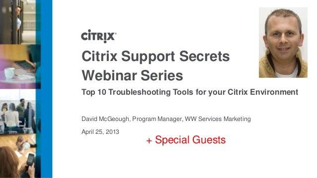 April 25, 2013Citrix Support SecretsWebinar SeriesTop 10 Troubleshooting Tools for your Citrix EnvironmentDavid McGeough, ...