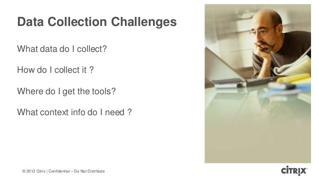 © 2012 Citrix | Confidential – Do Not DistributeData Collection ChallengesWhat data do I collect?How do I collect it ?Wher...