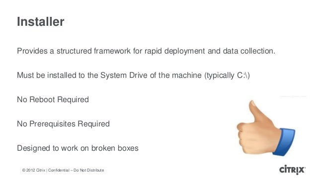 © 2012 Citrix | Confidential – Do Not DistributeInstallerProvides a structured framework for rapid deployment and data col...