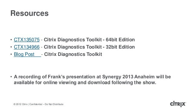© 2012 Citrix | Confidential – Do Not DistributeResources• CTX135075 - Citrix Diagnostics Toolkit - 64bit Edition• CTX1349...