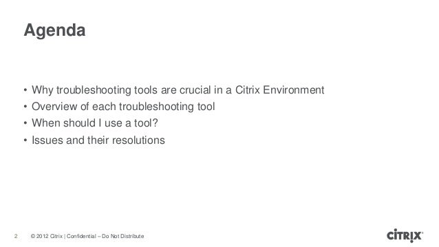 © 2012 Citrix | Confidential – Do Not DistributeAgenda2• Why troubleshooting tools are crucial in a Citrix Environment• Ov...