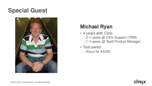 © 2012 Citrix | Confidential – Do Not DistributeSpecial GuestMichael Ryan• 4 years with Citrixᵒ2 ½ years @ Citrix Support ...