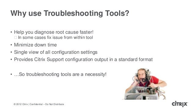 © 2012 Citrix | Confidential – Do Not DistributeWhy use Troubleshooting Tools?• Help you diagnose root cause faster!ᵒIn so...