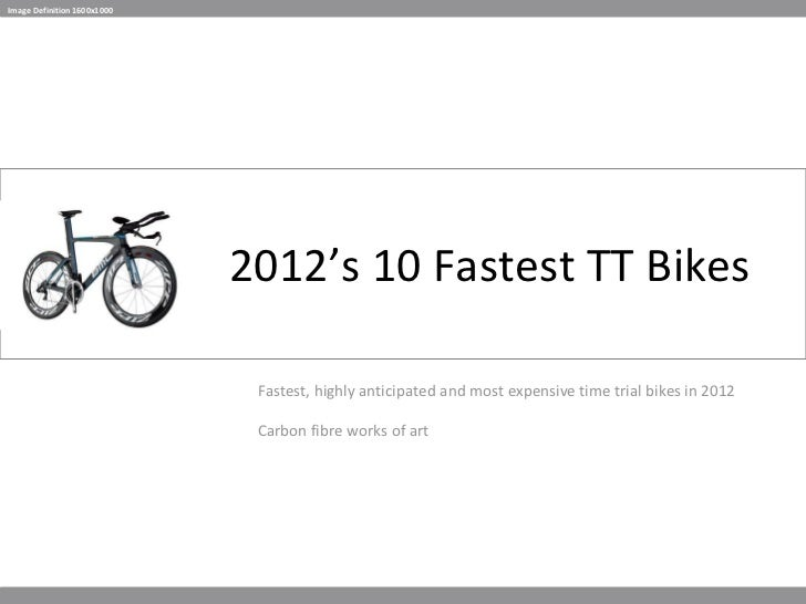 2012's 10 Fastest TT Bikes Fastest, highly anticipated and most expensive time trial bikes in 2012 Carbon fibre works of a...