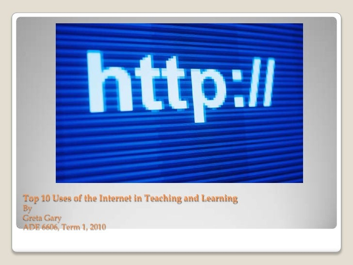 Top 10 Uses of the Internet in Teaching and LearningByGreta GaryADE 6606, Term 1, 2010<br />